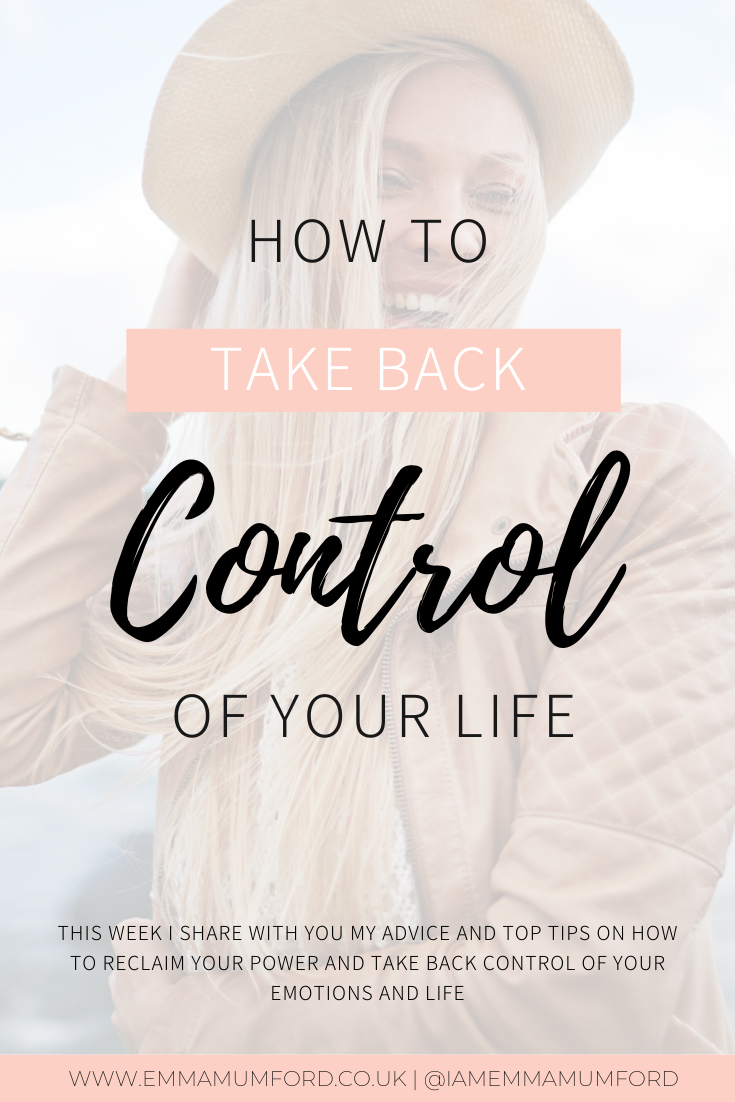 HOW TO TAKE CONTROL BACK OF YOUR LIFE - Emma Mumford