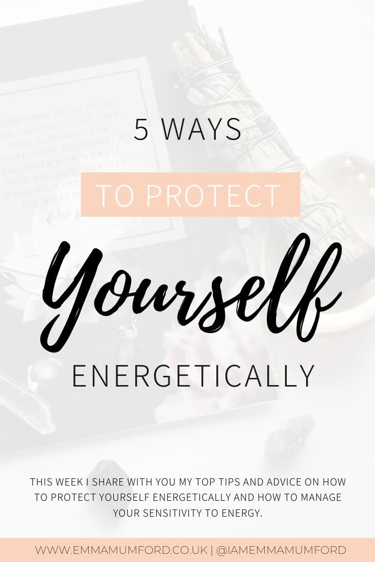 5 WAYS TO PROTECT YOURSELF ENERGETICALLY - Emma Mumford