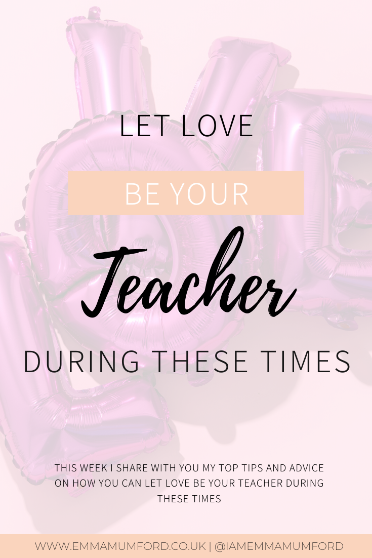LET LOVE BE YOUR TEACHER DURING THESE TIMES - Emma Mumford