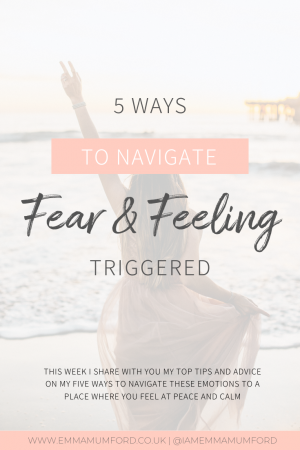 5 WAYS TO NAVIGATE FEAR & FEELING TRIGGERED - Emma Mumford