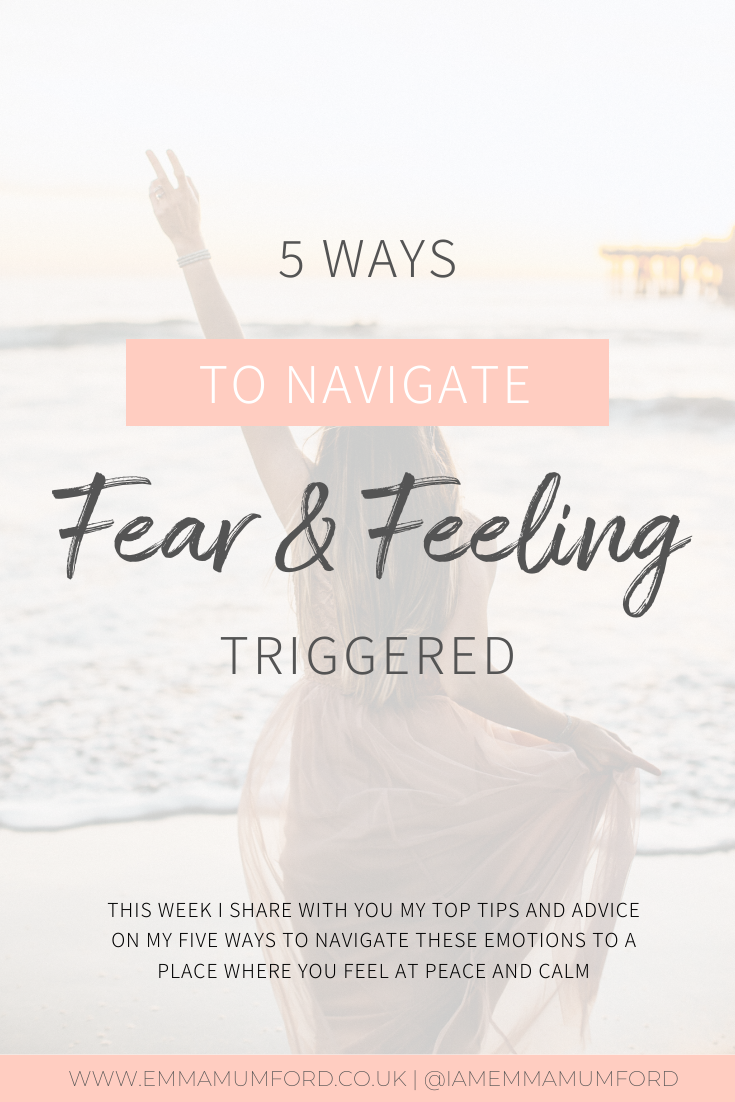 5 WAYS TO NAVIGATE FEAR & FEELING TRIGGERED - Emma Mumford