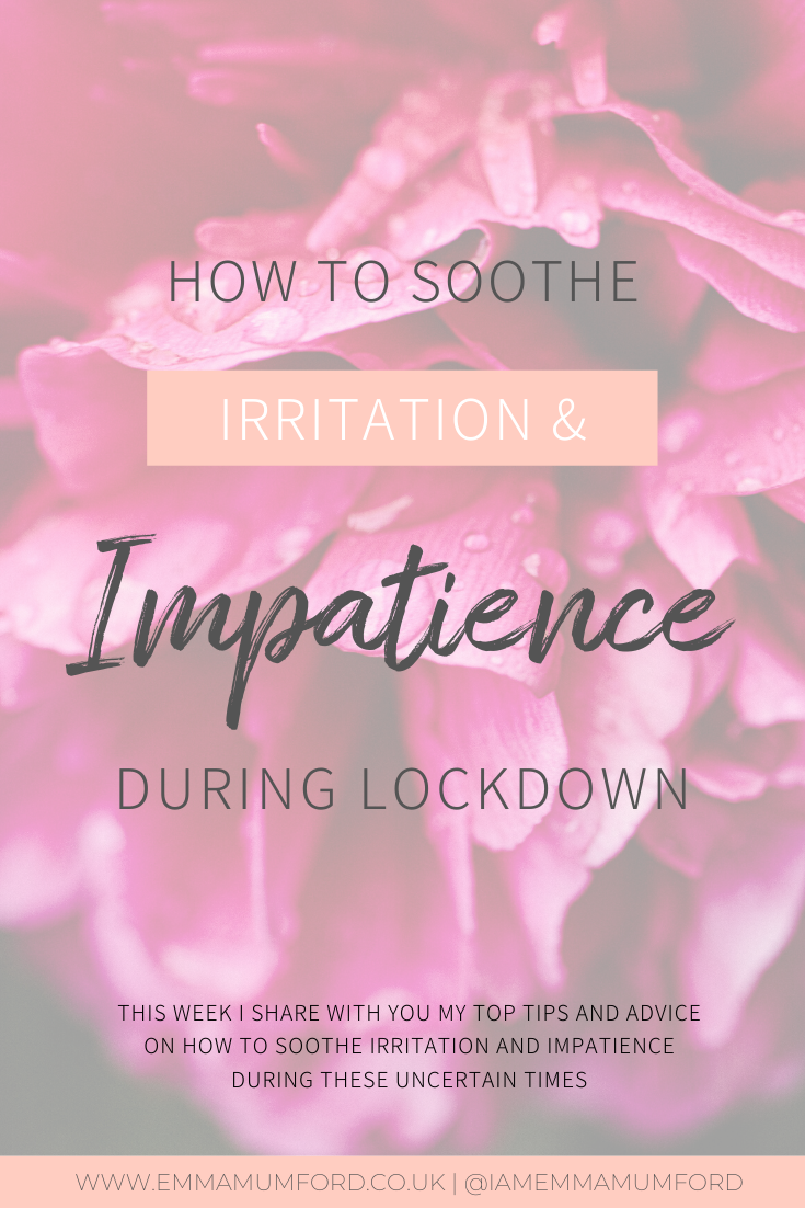 HOW TO SOOTHE IRRITATION & IMPATIENCE DURING LOCKDOWN - Emma Mumford