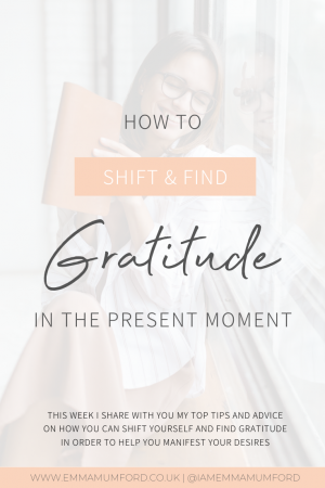 HOW TO SHIFT & FIND GRATITUDE IN THE PRESENT MOMENT - Emma Mumford
