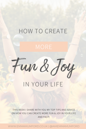 HOW TO CREATE MORE FUN & JOY IN YOUR LIFE - Emma Mumford