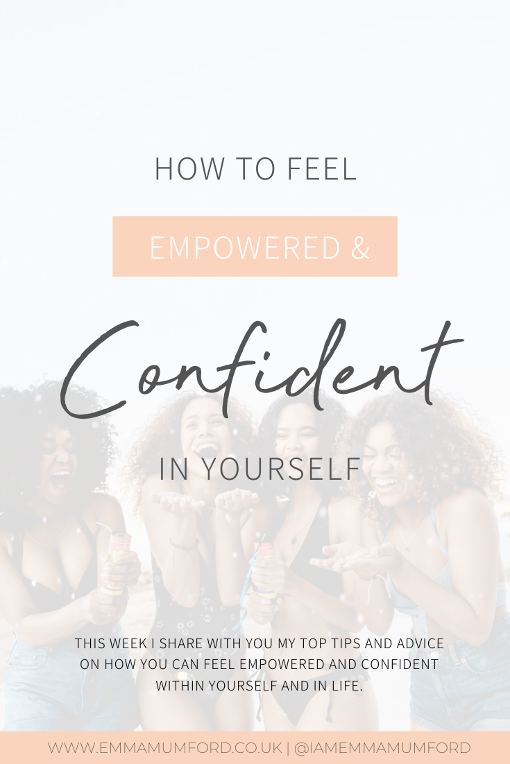 HOW TO FEEL EMPOWERED & CONFIDENT IN YOURSELF - Emma Mumford