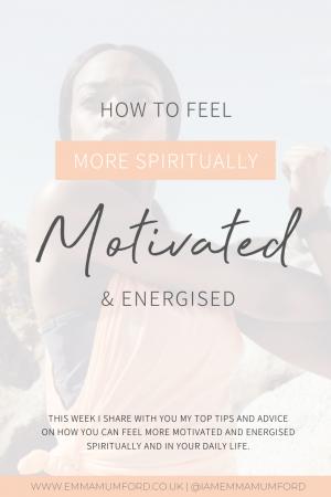 5 WAYS TO FEEL MORE SPIRITUALLY MOTIVATED AND ENERGISED - Emma Mumford