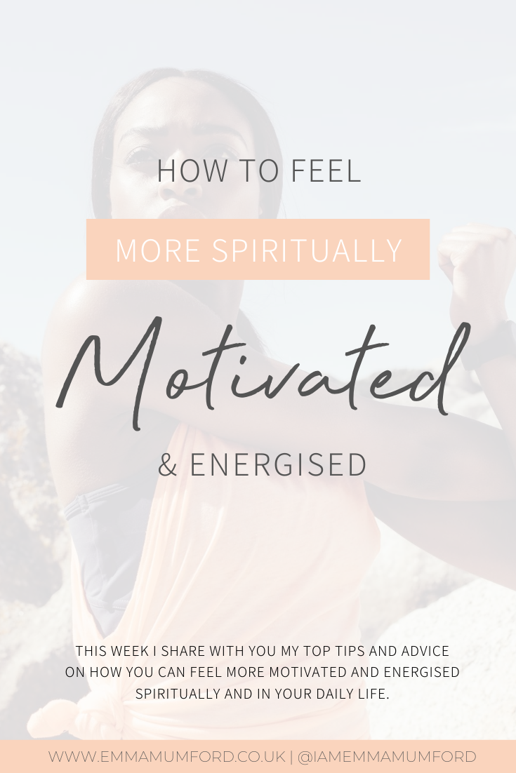5 WAYS TO FEEL MORE SPIRITUALLY MOTIVATED AND ENERGISED - Emma Mumford