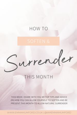 HOW TO SOFTEN AND SURRENDER THIS MONTH - Emma Mumford