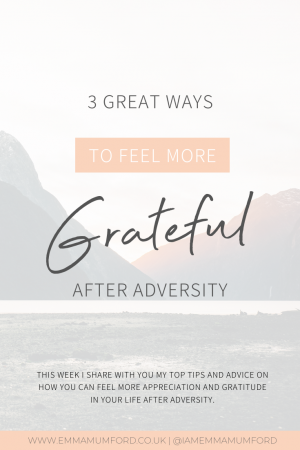 3 GREAT WAYS TO FEEL MORE GRATEFUL AFTER ADVERSITY - Emma Mumford